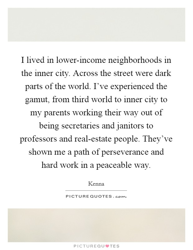 I lived in lower-income neighborhoods in the inner city. Across the street were dark parts of the world. I've experienced the gamut, from third world to inner city to my parents working their way out of being secretaries and janitors to professors and real-estate people. They've shown me a path of perseverance and hard work in a peaceable way Picture Quote #1