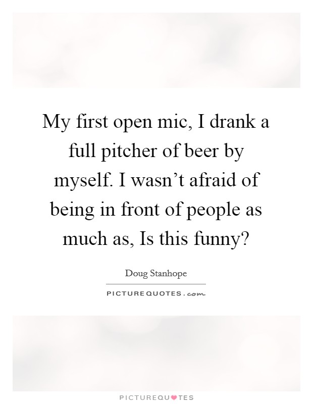 My first open mic, I drank a full pitcher of beer by myself. I wasn't afraid of being in front of people as much as, Is this funny? Picture Quote #1