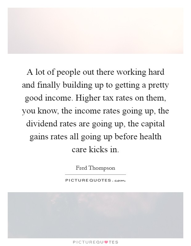 A lot of people out there working hard and finally building up to getting a pretty good income. Higher tax rates on them, you know, the income rates going up, the dividend rates are going up, the capital gains rates all going up before health care kicks in Picture Quote #1