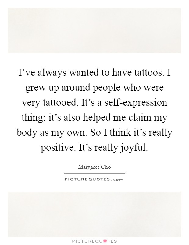 I've always wanted to have tattoos. I grew up around people who were very tattooed. It's a self-expression thing; it's also helped me claim my body as my own. So I think it's really positive. It's really joyful Picture Quote #1