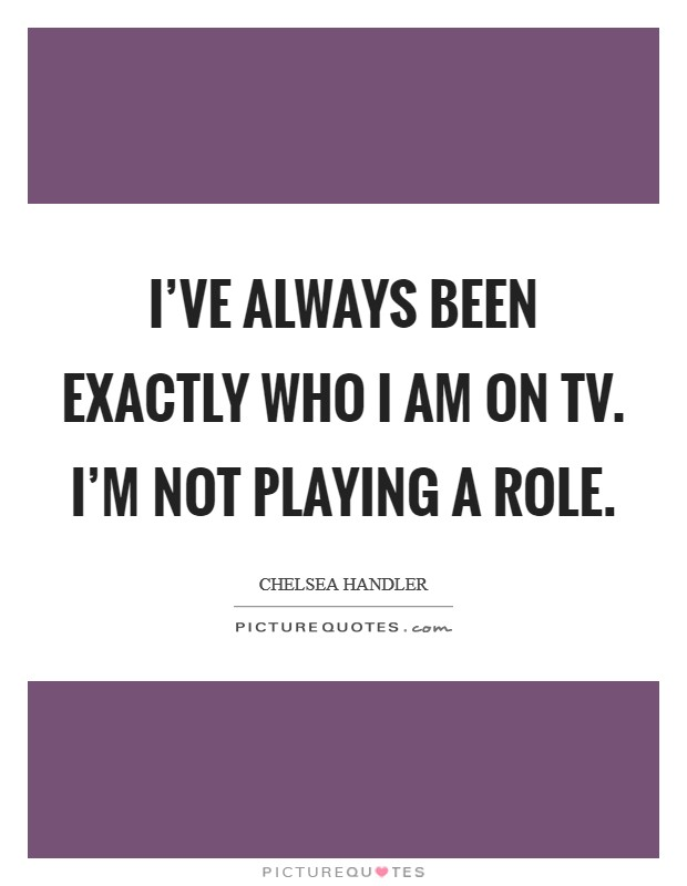 I've always been exactly who I am on TV. I'm not playing a role Picture Quote #1