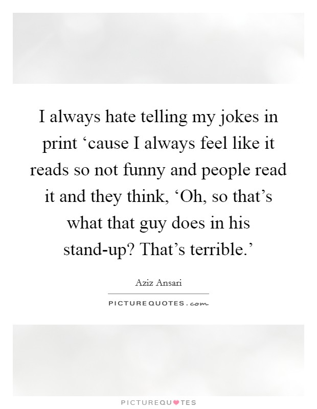 I always hate telling my jokes in print 'cause I always feel like it reads so not funny and people read it and they think, 'Oh, so that's what that guy does in his stand-up? That's terrible.' Picture Quote #1