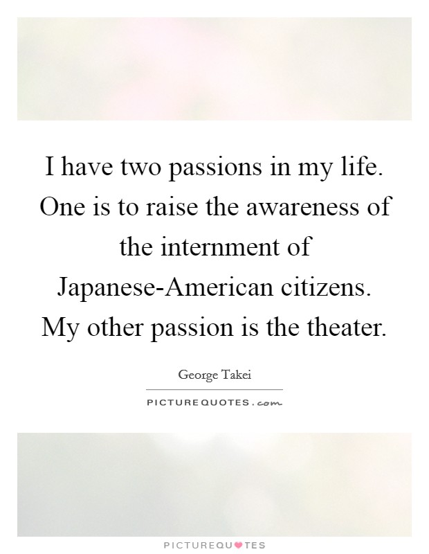 I have two passions in my life. One is to raise the awareness of the internment of Japanese-American citizens. My other passion is the theater Picture Quote #1