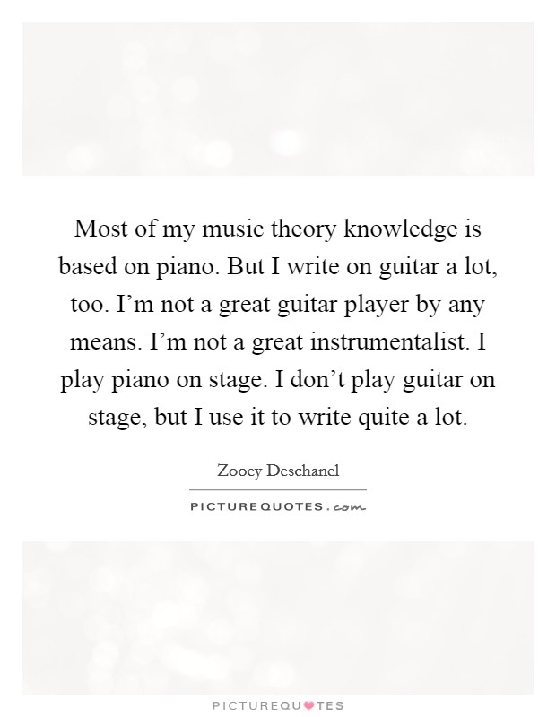 Most of my music theory knowledge is based on piano. But I write on guitar a lot, too. I'm not a great guitar player by any means. I'm not a great instrumentalist. I play piano on stage. I don't play guitar on stage, but I use it to write quite a lot Picture Quote #1