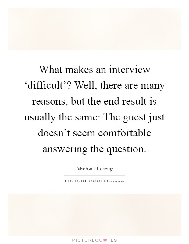 What makes an interview 'difficult'? Well, there are many reasons, but the end result is usually the same: The guest just doesn't seem comfortable answering the question Picture Quote #1