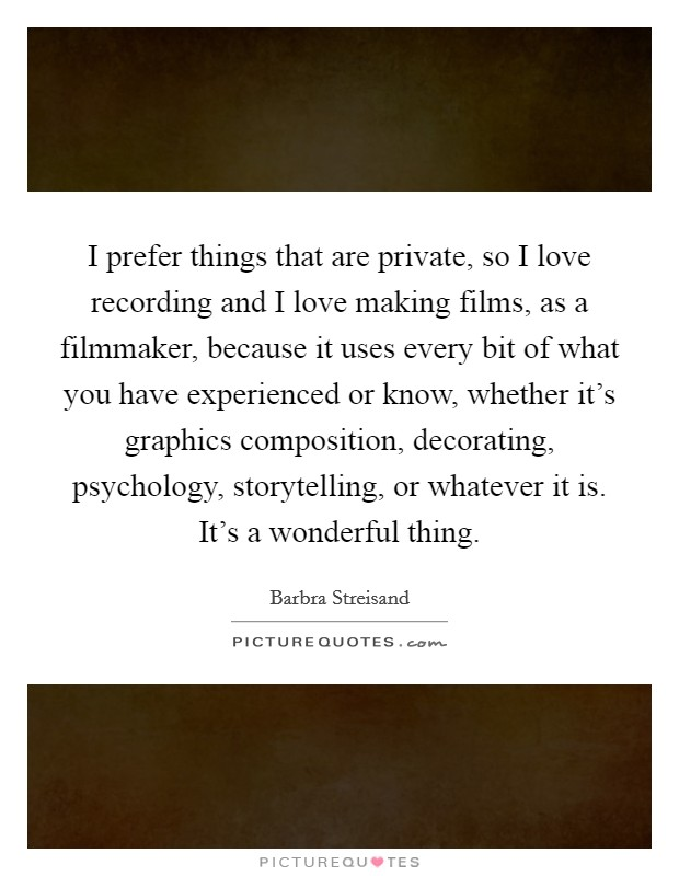 I prefer things that are private, so I love recording and I love making films, as a filmmaker, because it uses every bit of what you have experienced or know, whether it's graphics composition, decorating, psychology, storytelling, or whatever it is. It's a wonderful thing Picture Quote #1