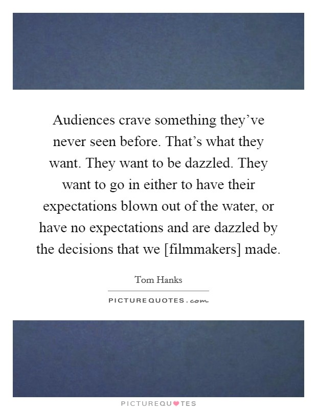 Audiences crave something they've never seen before. That's what they want. They want to be dazzled. They want to go in either to have their expectations blown out of the water, or have no expectations and are dazzled by the decisions that we [filmmakers] made Picture Quote #1