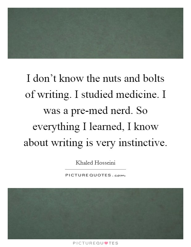 I don't know the nuts and bolts of writing. I studied medicine. I was a pre-med nerd. So everything I learned, I know about writing is very instinctive Picture Quote #1
