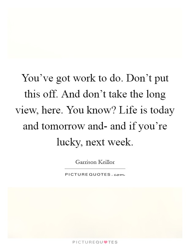 You've got work to do. Don't put this off. And don't take the long view, here. You know? Life is today and tomorrow and- and if you're lucky, next week Picture Quote #1