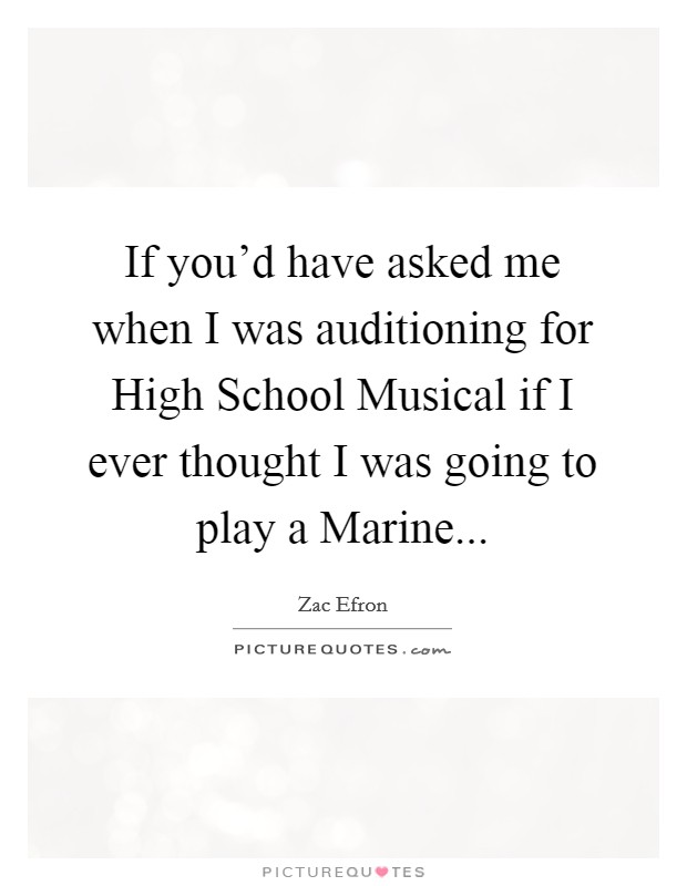 If you'd have asked me when I was auditioning for High School Musical if I ever thought I was going to play a Marine Picture Quote #1