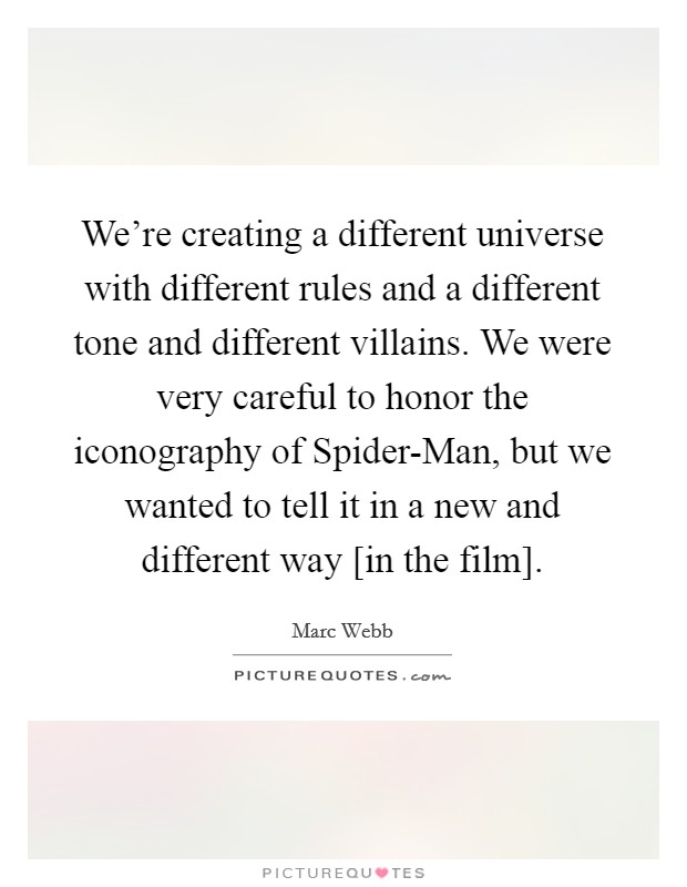We're creating a different universe with different rules and a different tone and different villains. We were very careful to honor the iconography of Spider-Man, but we wanted to tell it in a new and different way [in the film] Picture Quote #1