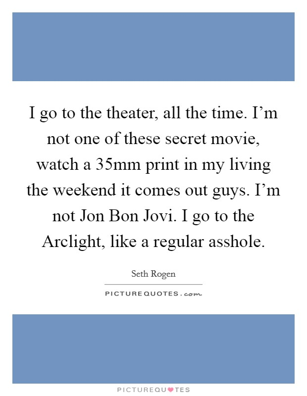 I go to the theater, all the time. I'm not one of these secret movie, watch a 35mm print in my living the weekend it comes out guys. I'm not Jon Bon Jovi. I go to the Arclight, like a regular asshole Picture Quote #1