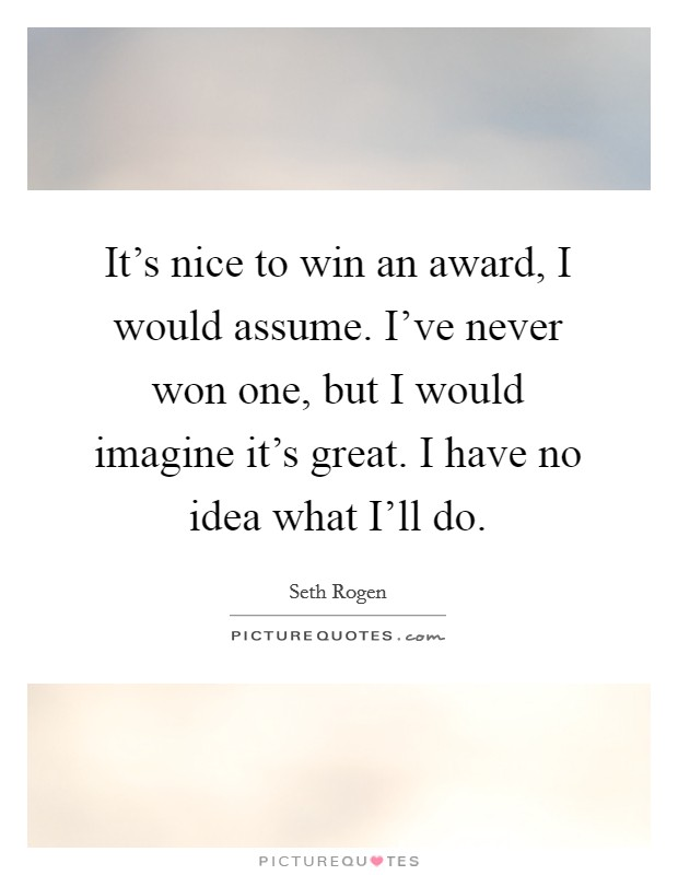 It's nice to win an award, I would assume. I've never won one, but I would imagine it's great. I have no idea what I'll do Picture Quote #1