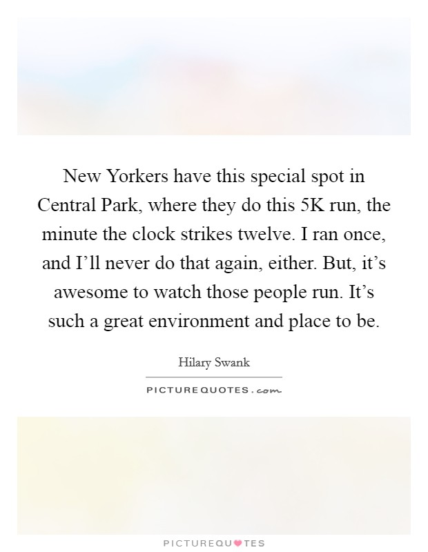 New Yorkers have this special spot in Central Park, where they do this 5K run, the minute the clock strikes twelve. I ran once, and I'll never do that again, either. But, it's awesome to watch those people run. It's such a great environment and place to be Picture Quote #1