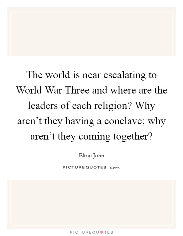 The world is near escalating to World War Three and where are the leaders of each religion? Why aren't they having a conclave; why aren't they coming together? Picture Quote #1