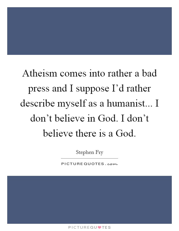 Atheism comes into rather a bad press and I suppose I'd rather describe myself as a humanist... I don't believe in God. I don't believe there is a God Picture Quote #1
