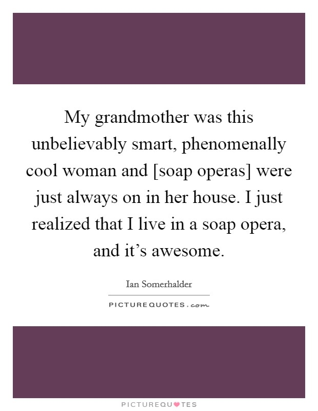 My grandmother was this unbelievably smart, phenomenally cool woman and [soap operas] were just always on in her house. I just realized that I live in a soap opera, and it's awesome Picture Quote #1