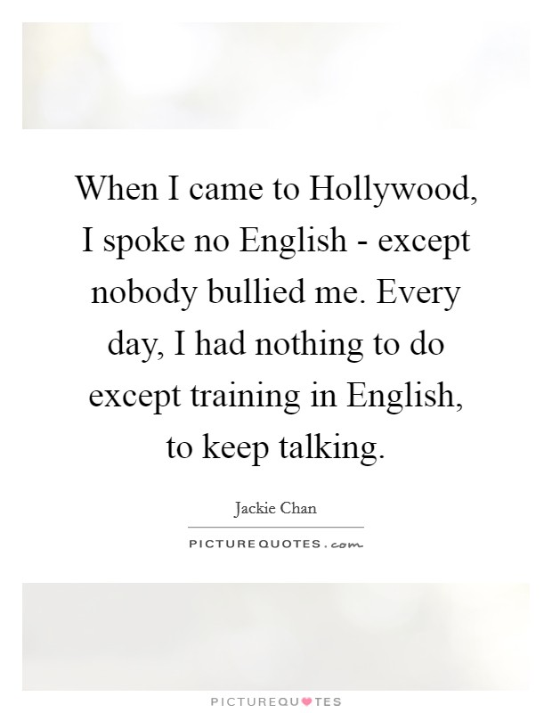 When I came to Hollywood, I spoke no English - except nobody bullied me. Every day, I had nothing to do except training in English, to keep talking Picture Quote #1