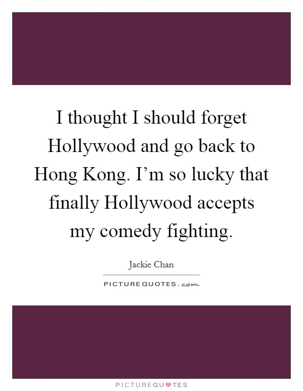 I thought I should forget Hollywood and go back to Hong Kong. I'm so lucky that finally Hollywood accepts my comedy fighting Picture Quote #1