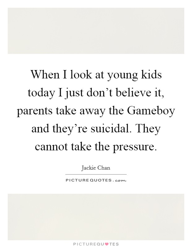 When I look at young kids today I just don't believe it, parents take away the Gameboy and they're suicidal. They cannot take the pressure Picture Quote #1