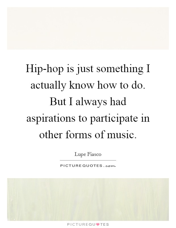 Hip-hop is just something I actually know how to do. But I always had aspirations to participate in other forms of music Picture Quote #1