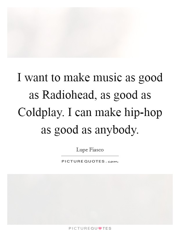 I want to make music as good as Radiohead, as good as Coldplay. I can make hip-hop as good as anybody Picture Quote #1