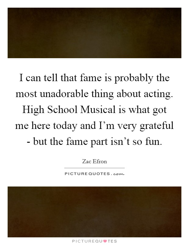 I can tell that fame is probably the most unadorable thing about acting. High School Musical is what got me here today and I'm very grateful - but the fame part isn't so fun Picture Quote #1