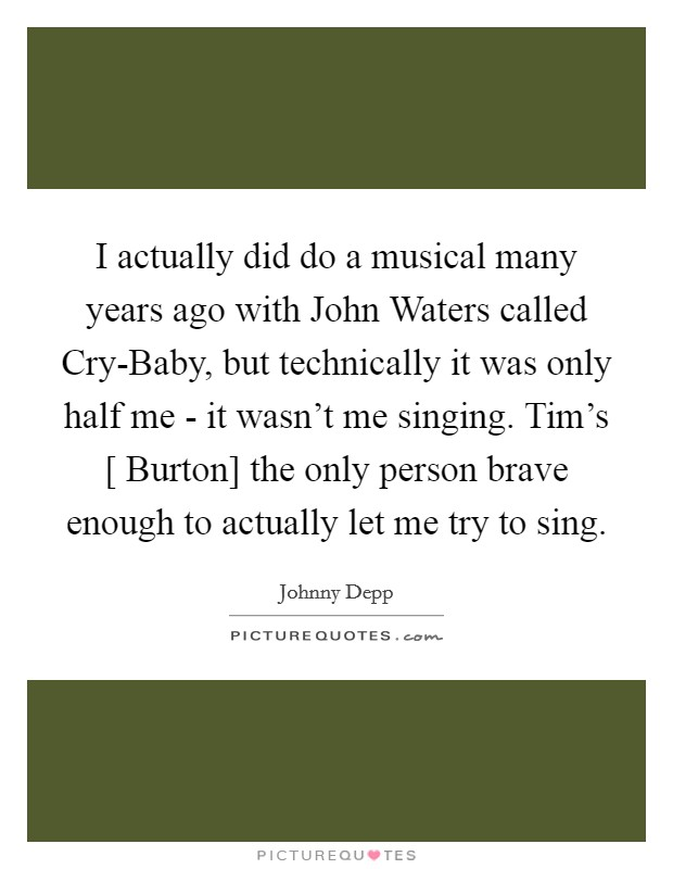 I actually did do a musical many years ago with John Waters called Cry-Baby, but technically it was only half me - it wasn't me singing. Tim's [ Burton] the only person brave enough to actually let me try to sing Picture Quote #1