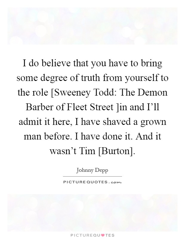 I do believe that you have to bring some degree of truth from yourself to the role [Sweeney Todd: The Demon Barber of Fleet Street ]in and I'll admit it here, I have shaved a grown man before. I have done it. And it wasn't Tim [Burton] Picture Quote #1