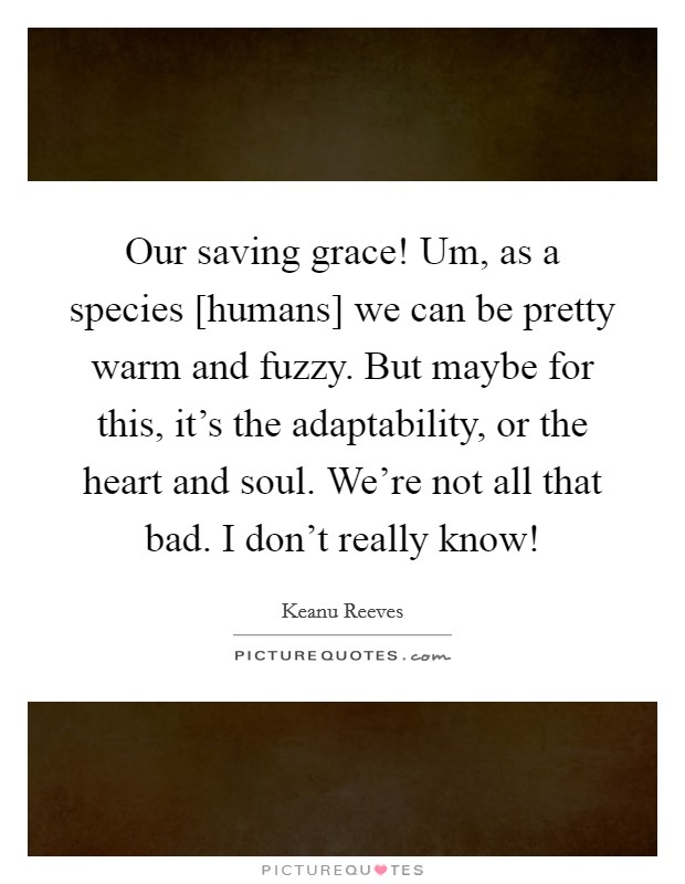 Our saving grace! Um, as a species [humans] we can be pretty warm and fuzzy. But maybe for this, it's the adaptability, or the heart and soul. We're not all that bad. I don't really know! Picture Quote #1