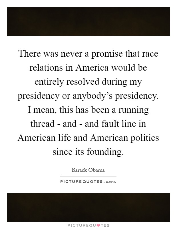 There was never a promise that race relations in America would be entirely resolved during my presidency or anybody's presidency. I mean, this has been a running thread - and - and fault line in American life and American politics since its founding Picture Quote #1