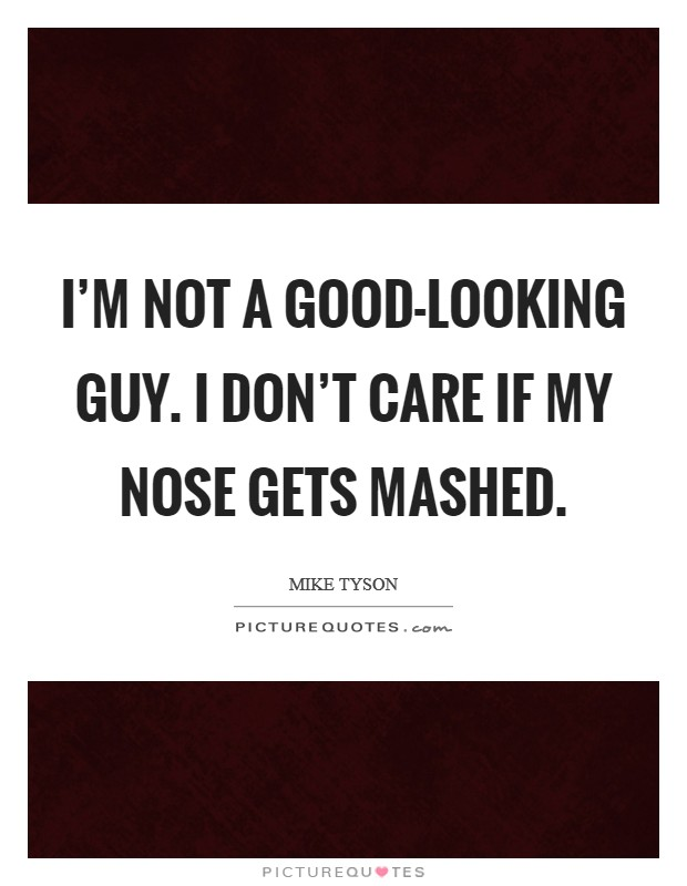 I'm not a good-looking guy. I don't care if my nose gets mashed Picture Quote #1