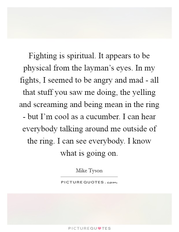 Fighting is spiritual. It appears to be physical from the layman's eyes. In my fights, I seemed to be angry and mad - all that stuff you saw me doing, the yelling and screaming and being mean in the ring - but I'm cool as a cucumber. I can hear everybody talking around me outside of the ring. I can see everybody. I know what is going on Picture Quote #1