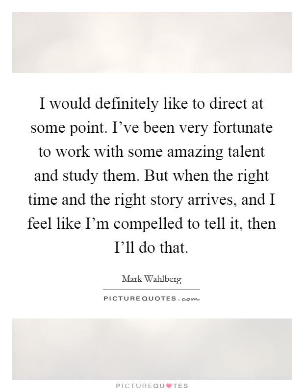I would definitely like to direct at some point. I've been very fortunate to work with some amazing talent and study them. But when the right time and the right story arrives, and I feel like I'm compelled to tell it, then I'll do that Picture Quote #1
