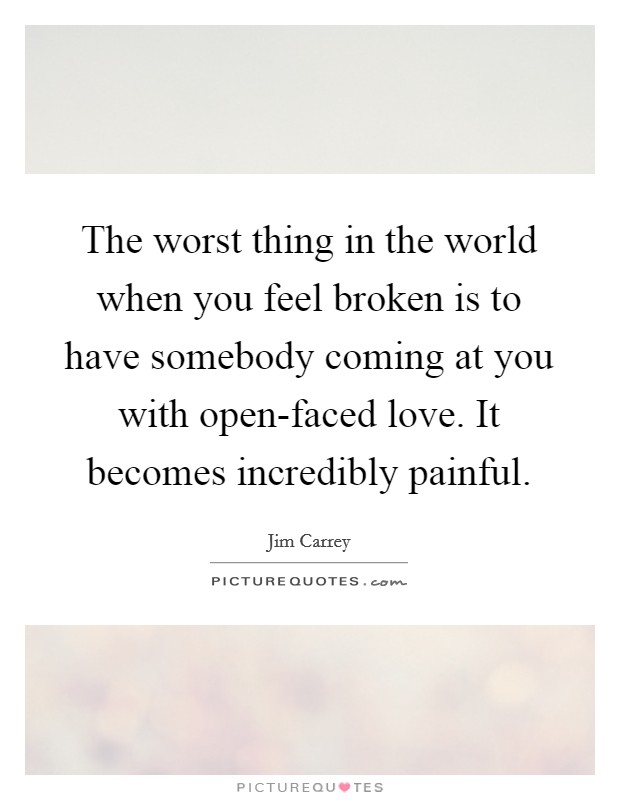 The worst thing in the world when you feel broken is to have somebody coming at you with open-faced love. It becomes incredibly painful Picture Quote #1