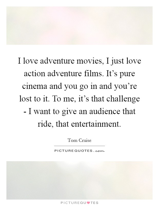 I love adventure movies, I just love action adventure films. It's pure cinema and you go in and you're lost to it. To me, it's that challenge - I want to give an audience that ride, that entertainment Picture Quote #1