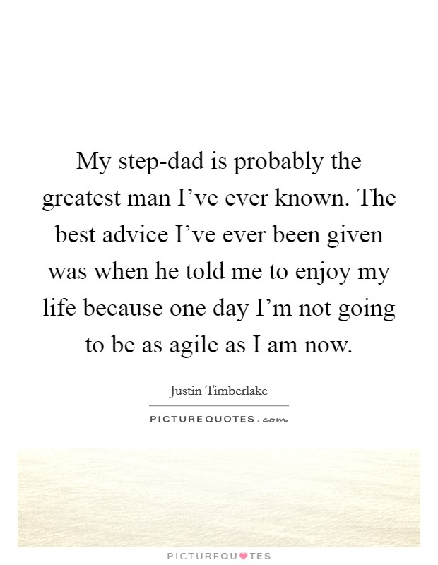 My step-dad is probably the greatest man I've ever known. The best advice I've ever been given was when he told me to enjoy my life because one day I'm not going to be as agile as I am now Picture Quote #1