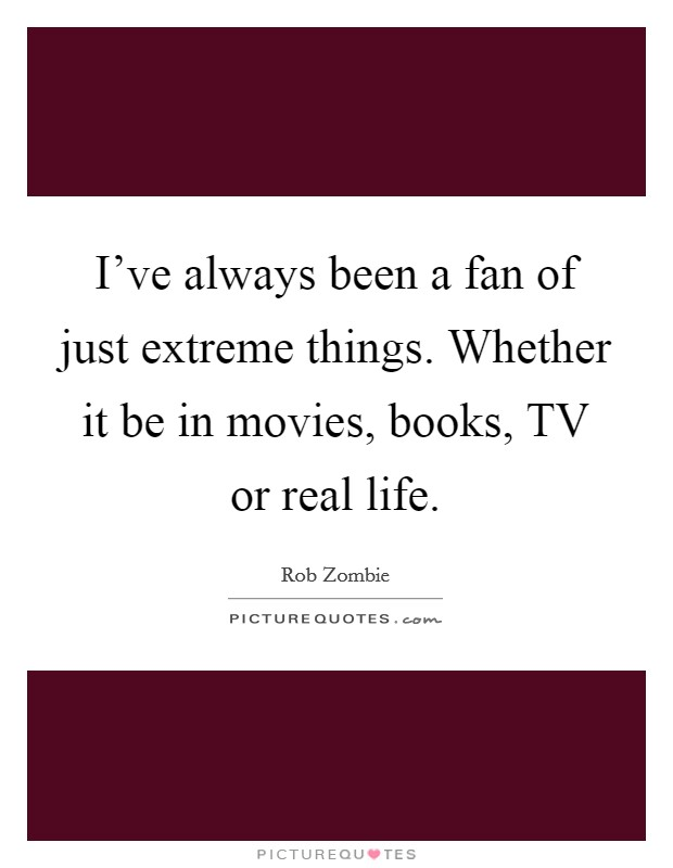 I've always been a fan of just extreme things. Whether it be in movies, books, TV or real life Picture Quote #1