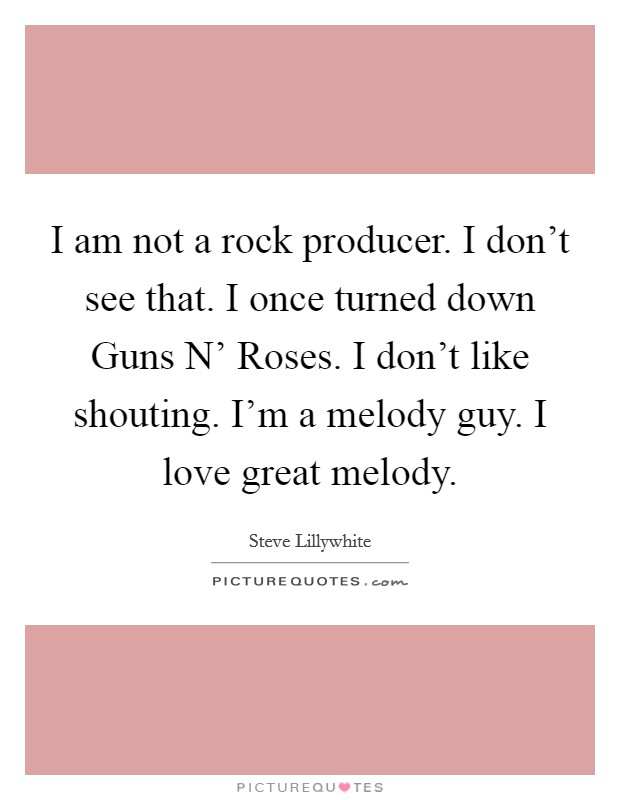 I am not a rock producer. I don't see that. I once turned down Guns N' Roses. I don't like shouting. I'm a melody guy. I love great melody Picture Quote #1
