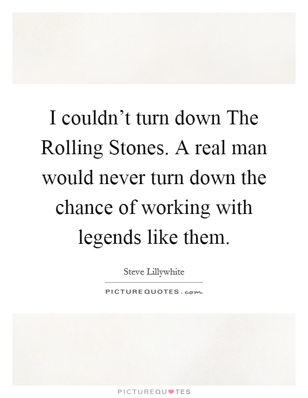 I couldn't turn down The Rolling Stones. A real man would never turn down the chance of working with legends like them Picture Quote #1
