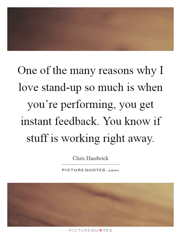 One of the many reasons why I love stand-up so much is when you're performing, you get instant feedback. You know if stuff is working right away Picture Quote #1