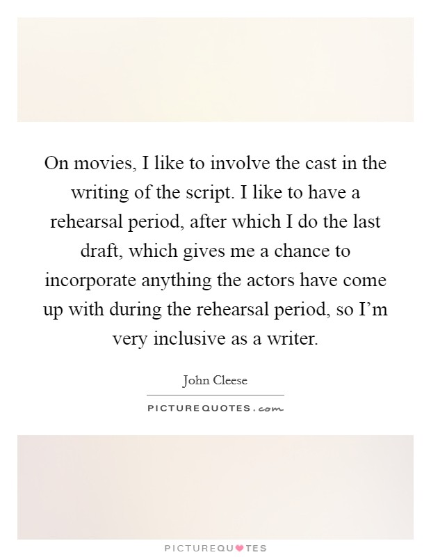 On movies, I like to involve the cast in the writing of the script. I like to have a rehearsal period, after which I do the last draft, which gives me a chance to incorporate anything the actors have come up with during the rehearsal period, so I'm very inclusive as a writer Picture Quote #1