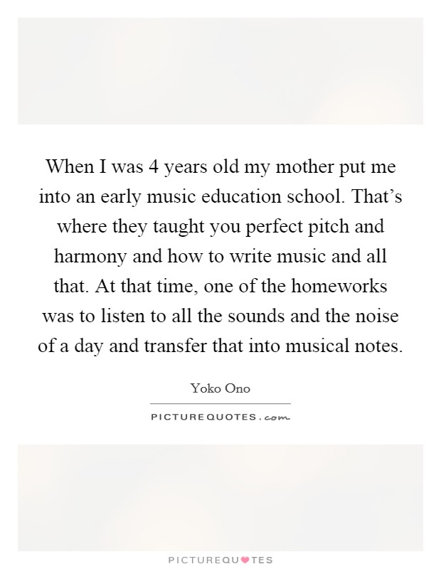 When I was 4 years old my mother put me into an early music education school. That's where they taught you perfect pitch and harmony and how to write music and all that. At that time, one of the homeworks was to listen to all the sounds and the noise of a day and transfer that into musical notes Picture Quote #1