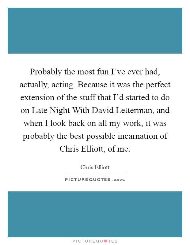 Probably the most fun I've ever had, actually, acting. Because it was the perfect extension of the stuff that I'd started to do on Late Night With David Letterman, and when I look back on all my work, it was probably the best possible incarnation of Chris Elliott, of me Picture Quote #1