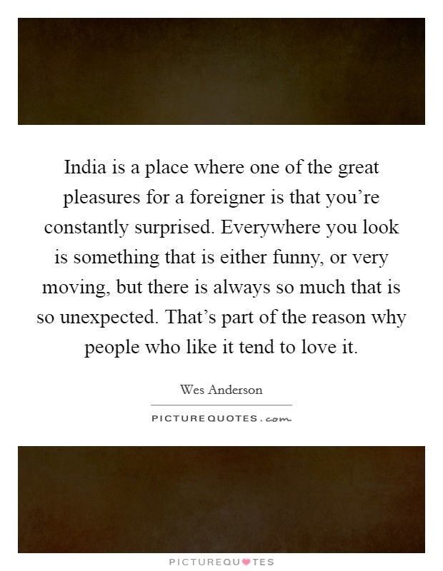 India is a place where one of the great pleasures for a foreigner is that you're constantly surprised. Everywhere you look is something that is either funny, or very moving, but there is always so much that is so unexpected. That's part of the reason why people who like it tend to love it Picture Quote #1