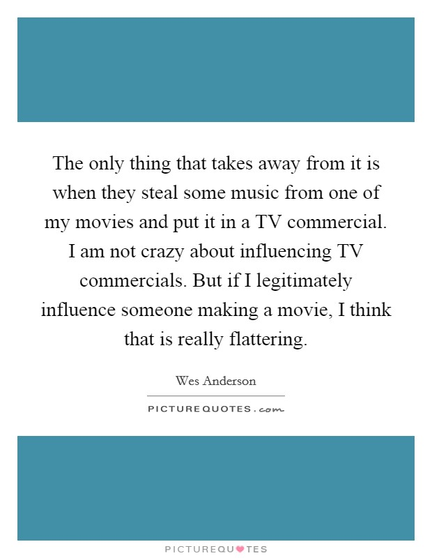 The only thing that takes away from it is when they steal some music from one of my movies and put it in a TV commercial. I am not crazy about influencing TV commercials. But if I legitimately influence someone making a movie, I think that is really flattering Picture Quote #1