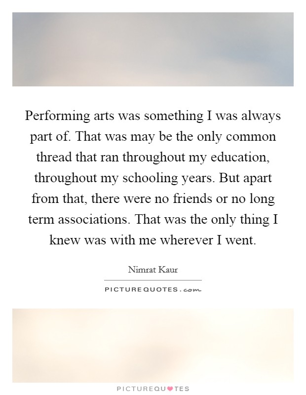 Performing arts was something I was always part of. That was may be the only common thread that ran throughout my education, throughout my schooling years. But apart from that, there were no friends or no long term associations. That was the only thing I knew was with me wherever I went Picture Quote #1