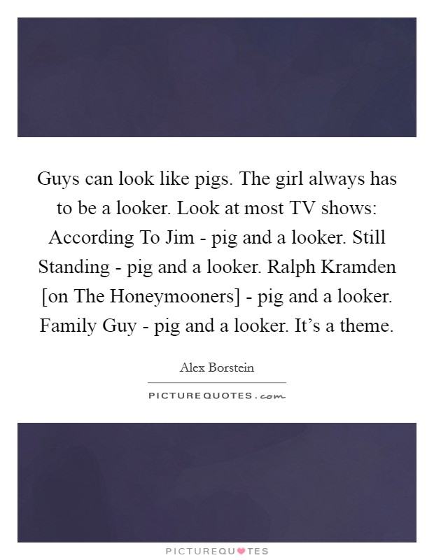 Guys can look like pigs. The girl always has to be a looker. Look at most TV shows: According To Jim - pig and a looker. Still Standing - pig and a looker. Ralph Kramden [on The Honeymooners] - pig and a looker. Family Guy - pig and a looker. It's a theme Picture Quote #1