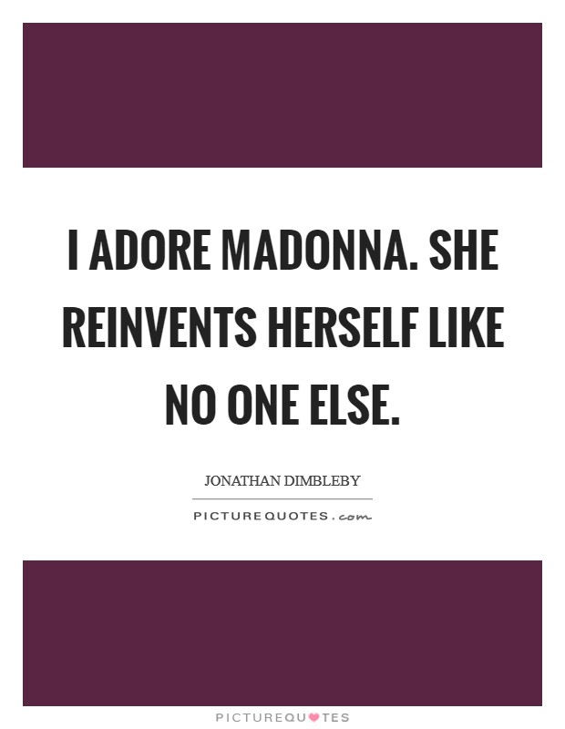 I adore Madonna. She reinvents herself like no one else Picture Quote #1
