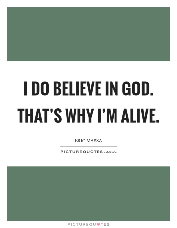 I do believe in God. That's why I'm alive Picture Quote #1
